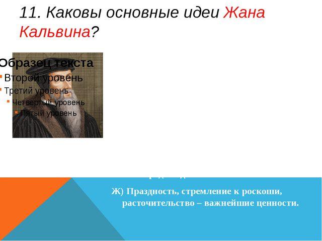 11. Каковы основные идеи Жана Кальвина? А)Успех в делах - знак избранности Бо...