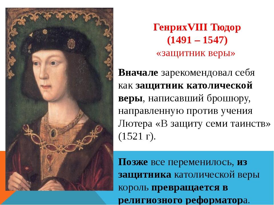ГенрихVIII Тюдор (1491 – 1547) «защитник веры» Вначале зарекомендовал себя ка...