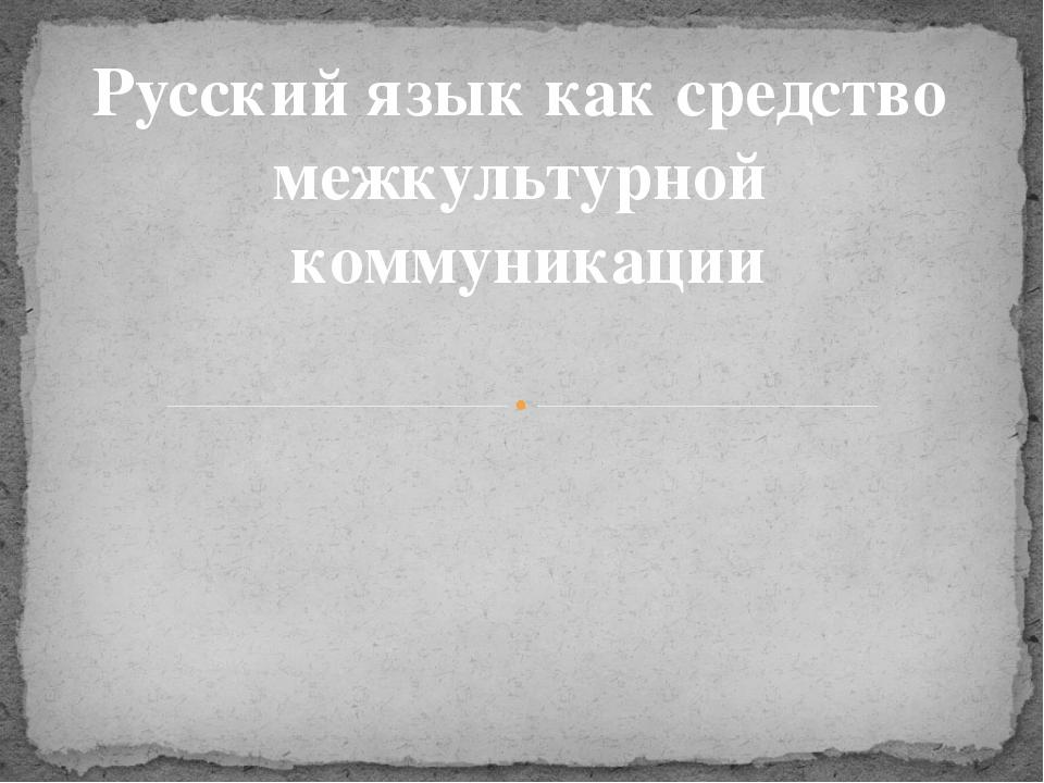 Русский язык как средство межкультурной коммуникации