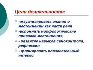 Цели деятельности: -актуализировать знания о местоимении как части речи -вспо