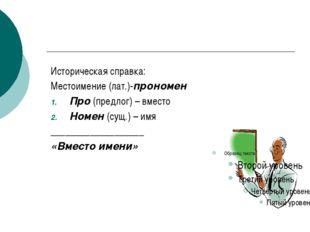 Историческая справка: Местоимение (лат.)-прономен Про (предлог) – вместо Ном