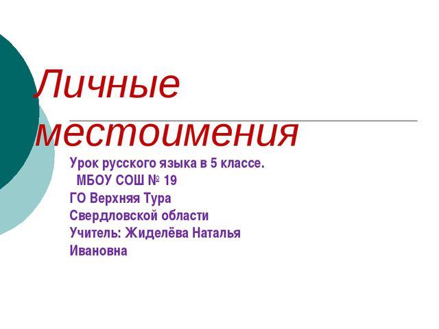 Личные местоимения Урок русского языка в 5 классе. МБОУ СОШ № 19 ГО Верхняя Т...