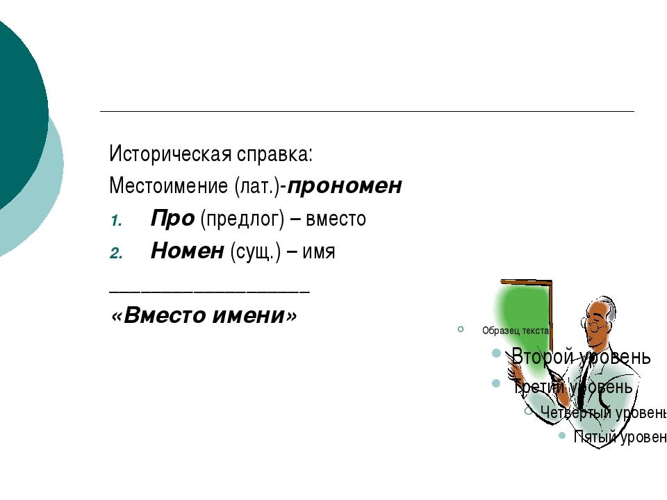 Историческая справка: Местоимение (лат.)-прономен Про (предлог) – вместо Ном...