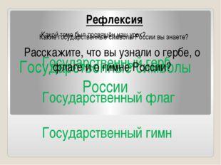 Рефлексия Какой теме был посвящён наш урок? Государственные символы России К