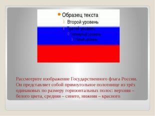 Рассмотрите изображение Государственного флага России. Он представляет собой