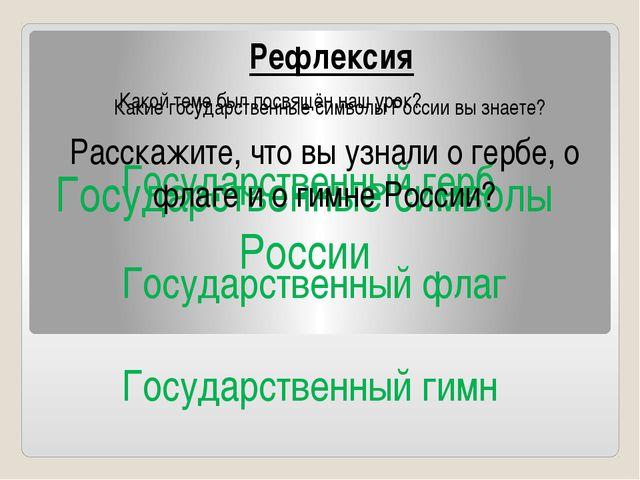 Рефлексия Какой теме был посвящён наш урок? Государственные символы России К...