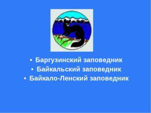 Баргузинский заповедник Байкальский заповедник Байкало-Ленский заповедник