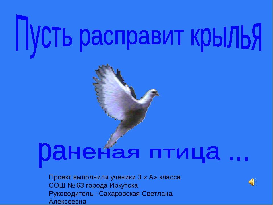 Проект выполнили ученики 3 « А» класса СОШ № 63 города Иркутска Руководитель...