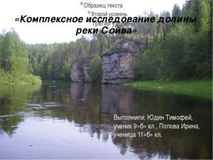 «Комплексное исследование долины реки Сойва» Выполнили: Юдин Тимофей, ученик