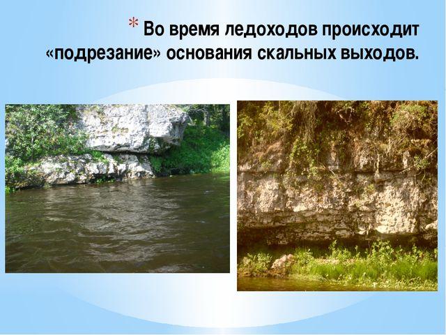 Во время ледоходов происходит «подрезание» основания скальных выходов.