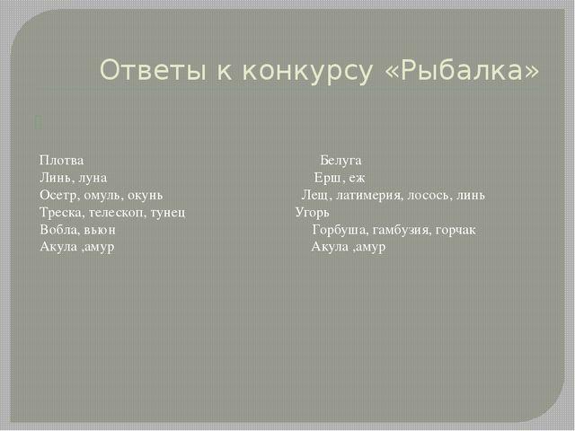 Ответы к конкурсу «Рыбалка» Плотва Белуга Линь, луна Ерш, еж Осетр, омуль, ок...