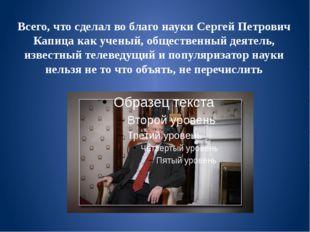 Всего, что сделал во благо науки Сергей Петрович Капица как ученый, обществен