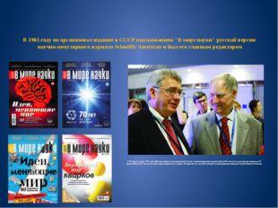 """В 1983 году он организовал издание в СССР под названием """"В мире науки"""" русско"""