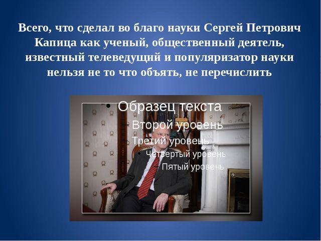 Всего, что сделал во благо науки Сергей Петрович Капица как ученый, обществен...