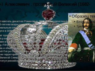 Пётр I Алексеевич , прозванный Великий (1682-1725) Как представитель династии
