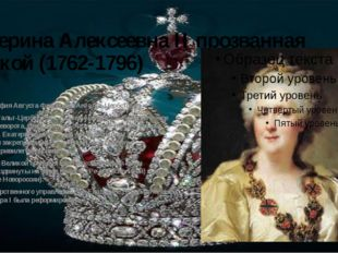 Екатерина Алексеевна II прозванная Великой (1762-1796) урождённая София Авгус