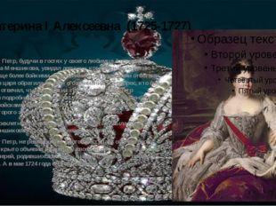 Екатерина I Алексеевна (1725-1727) В 1705 году Петр, будучи в гостях у своего