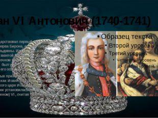 Иван VI Антонович (1740-1741) Формально царствовал первый год своей жизни при