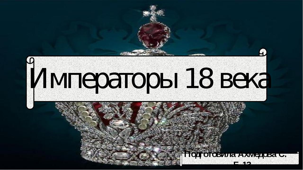 Императоры 18 века Подготовила Ахмедова С. Б-13