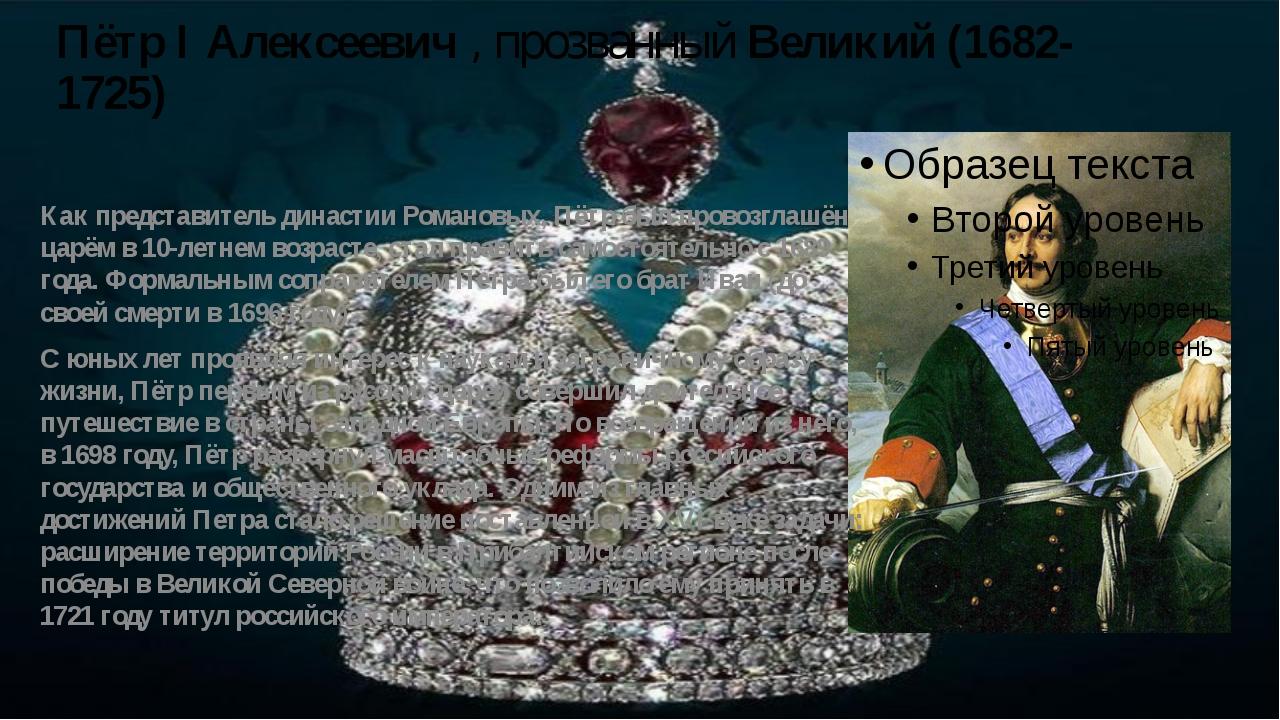 Пётр I Алексеевич , прозванный Великий (1682-1725) Как представитель династии...