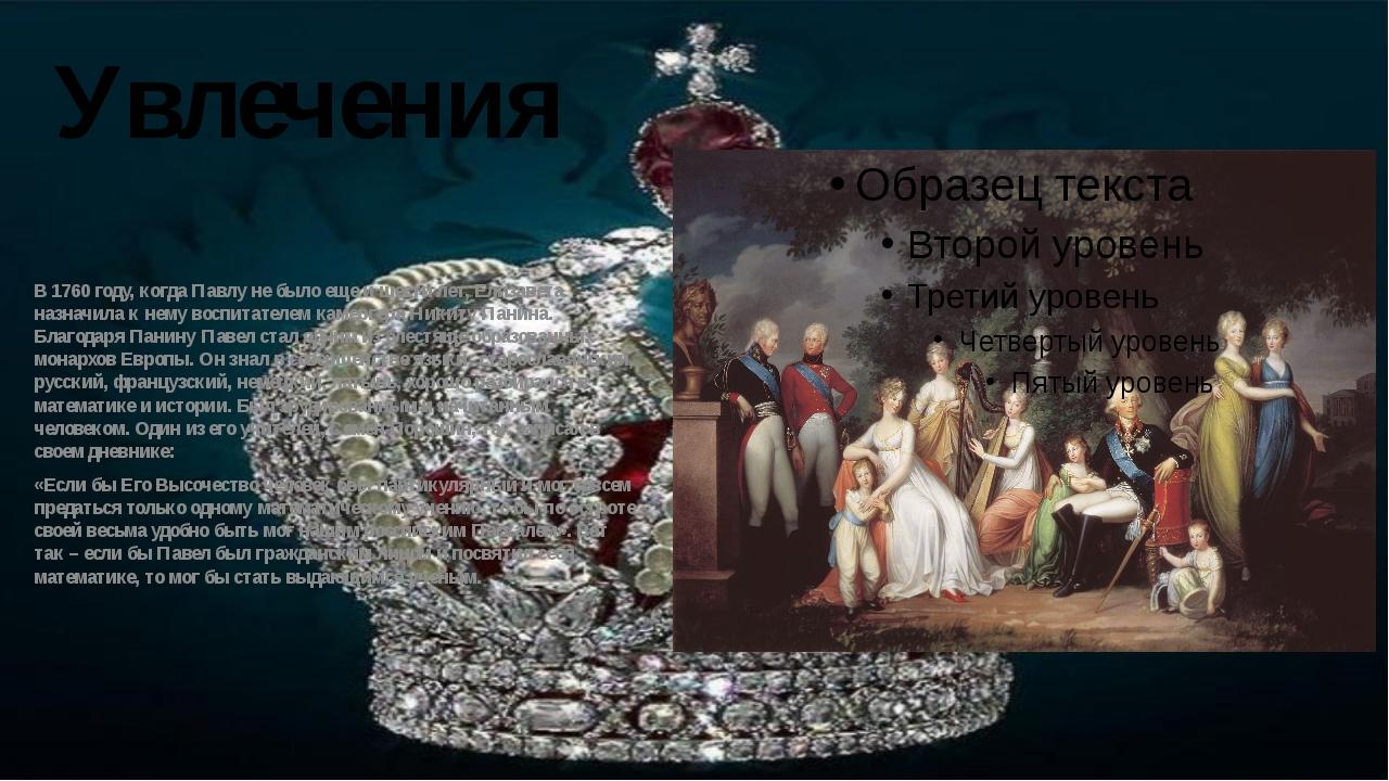 Увлечения В 1760 году, когда Павлу не было еще и шести лет, Елизавета назначи...