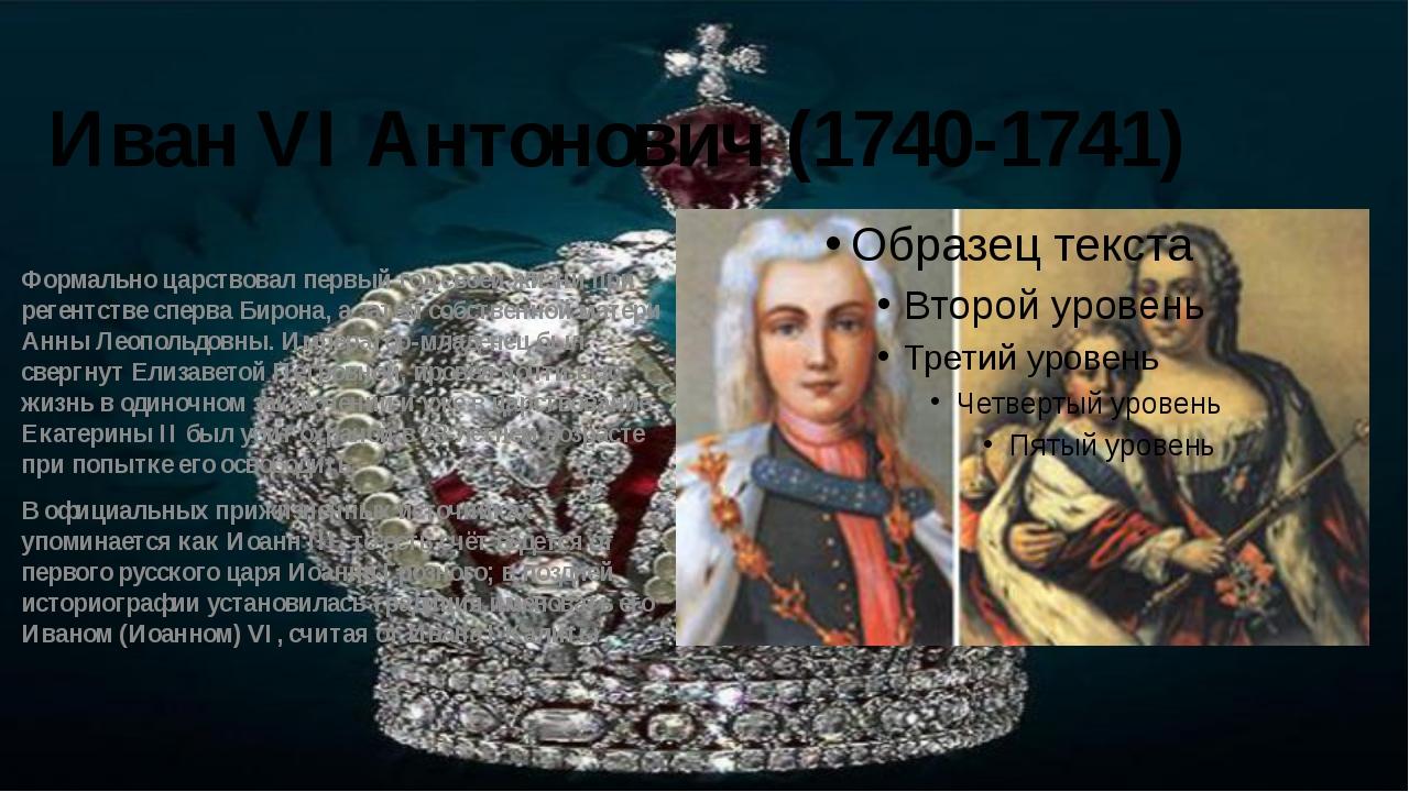 Иван VI Антонович (1740-1741) Формально царствовал первый год своей жизни при...