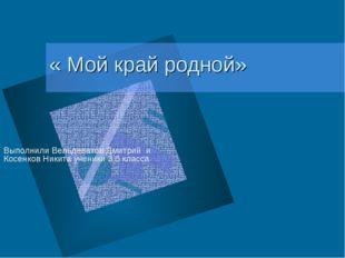 « Мой край родной» Выполнили Вельдеватов Дмитрий и Косенков Никита ученики 3