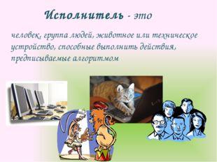 Исполнитель - это человек, группа людей, животное или техническое устройство,