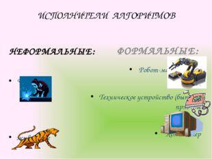 ИСПОЛНИТЕЛИ АЛГОРИТМОВ НЕФОРМАЛЬНЫЕ: Человек животные ФОРМАЛЬНЫЕ: Робот-манип