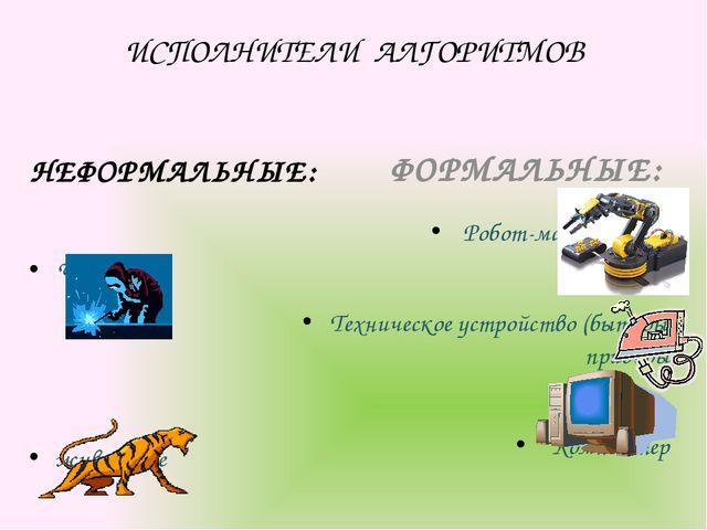ИСПОЛНИТЕЛИ АЛГОРИТМОВ НЕФОРМАЛЬНЫЕ: Человек животные ФОРМАЛЬНЫЕ: Робот-манип...