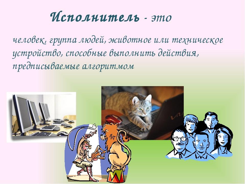Исполнитель - это человек, группа людей, животное или техническое устройство,...