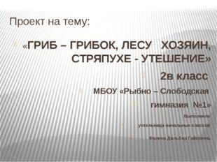Проект на тему: «ГРИБ – ГРИБОК, ЛЕСУ ХОЗЯИН, СТРЯПУХЕ - УТЕШЕНИЕ» 2в класс МБ