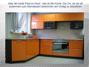 Aber der beste Platz im Haus - das ist die Küche. Der Ort, wo wir oft zusamme