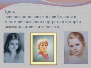 Цель : совершенствование знаний о роли и месте живописного портрета в истории