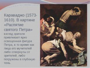 Караваджо (1573-1610). В картине «Распятие святого Петра» взгляд зрителя прив