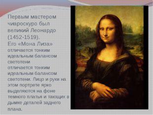 Первым мастером чиароскуро был великий Леонардо (1452-1519). Его «Мона Лиза»