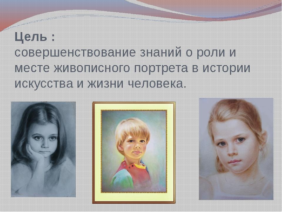 Цель : совершенствование знаний о роли и месте живописного портрета в истории...