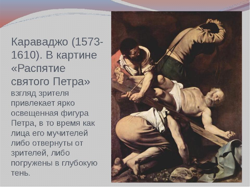 Караваджо (1573-1610). В картине «Распятие святого Петра» взгляд зрителя прив...