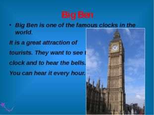 Big Ben Big Ben is one of the famous clocks in the world. It is a great attra