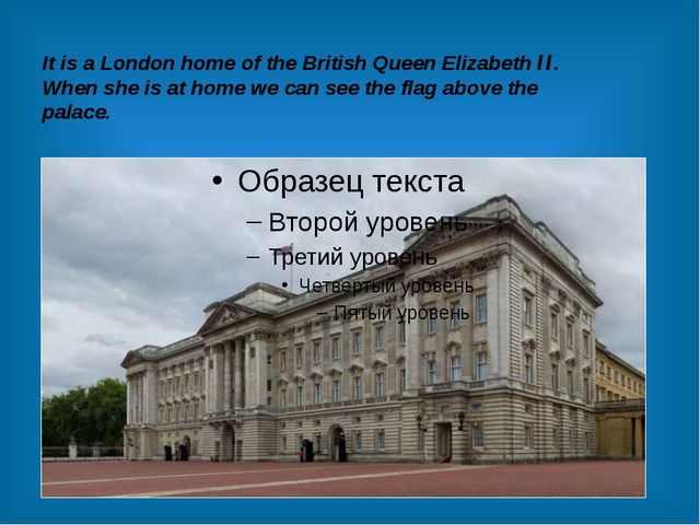It is a London home of the British Queen Elizabeth II. When she is at home we...