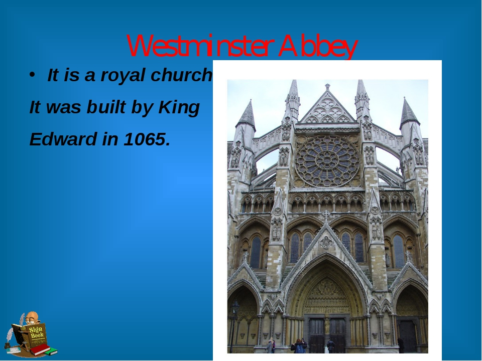 Westminster Abbey It is a royal church. It was built by King Edward in 1065.