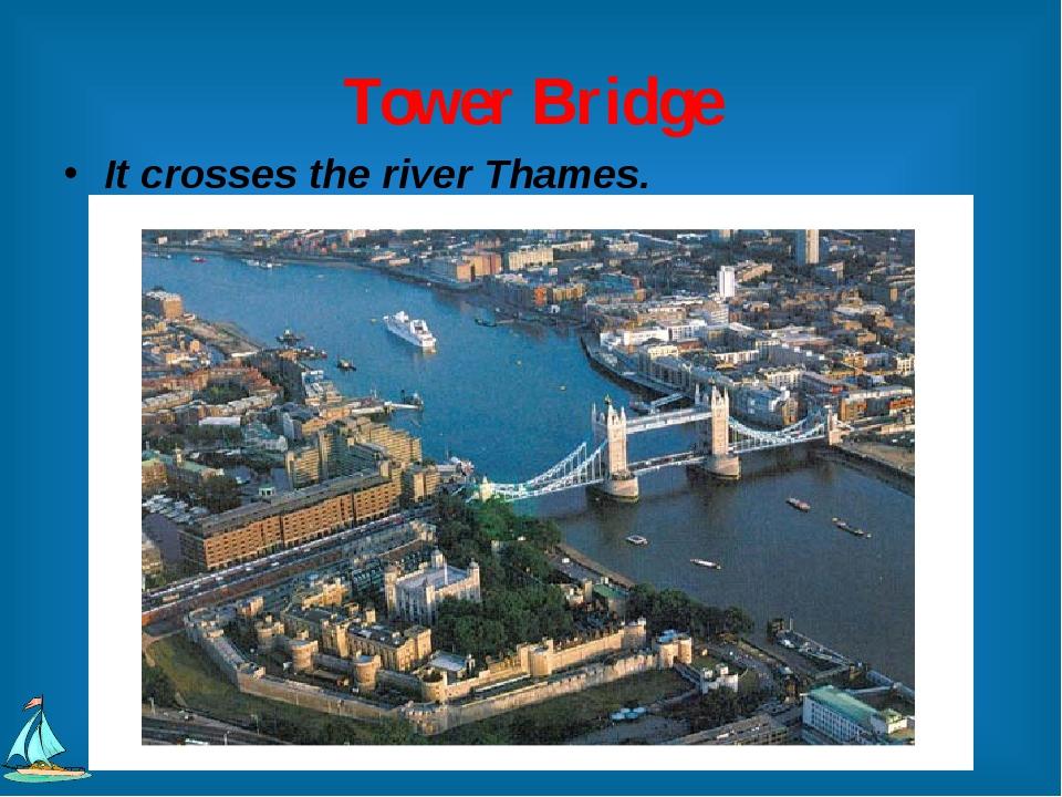 Tower Bridge It crosses the river Thames.