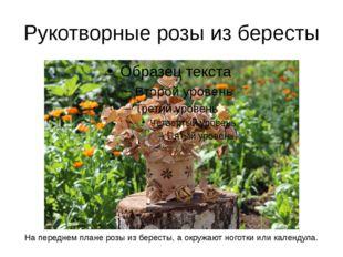 Рукотворные розы из бересты На переднем плане розы из бересты, а окружают ног