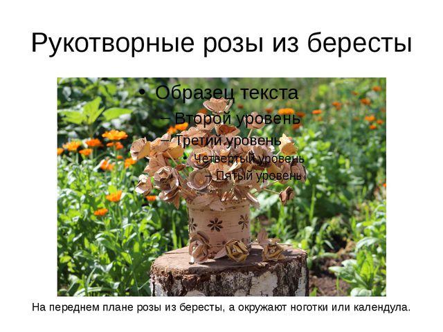 Рукотворные розы из бересты На переднем плане розы из бересты, а окружают ног...
