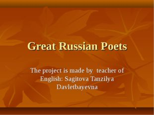 Great Russian Poets The project is made by teacher of English: Sagitova Tanzi