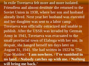 In exile Tsvetaeva felt more and more isolated. Friendless and almost destitu