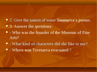 2. Give the names of some Tsvetaeva`s poems. 3. Answer the questions: - Who w
