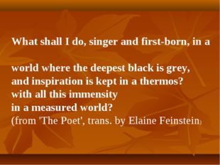 What shall I do, singer and first-born, in a world where the deepest black is
