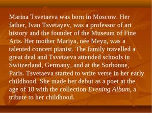Marina Tsvetaeva was born in Moscow. Her father, Ivan Tsvetayev, was a profes