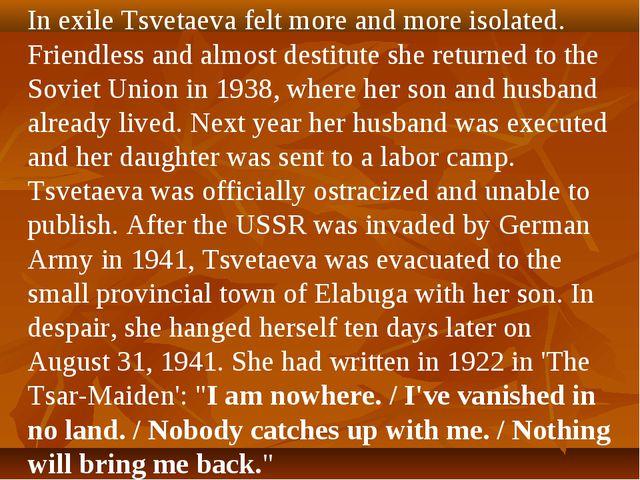 In exile Tsvetaeva felt more and more isolated. Friendless and almost destitu...